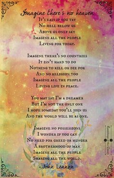 Imagine there's no heaven It's easy if you try No hell below us Above us only sky Imagine all the people Living for today...  Imagine there's no countries It isn't hard to do Nothing to kill or die for And no religion too Imagine all the people Living life in peace... #Lennon #Imagine #peace #love #unity #heaven
