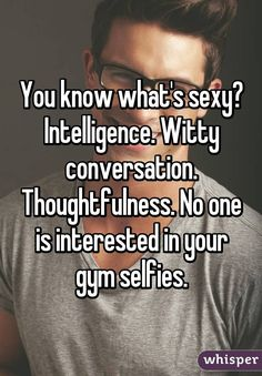 You know what's sexy? Intelligence. Witty conversation. Thoughtfulness. No one is interested in your gym selfies.