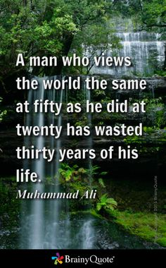 A man who views the world the same at fifty as he did at twenty has wasted thirty years of his life. - Muhammad Ali