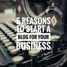 5 Reasons to Start a Blog for Your Business