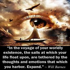"""In the voyage of your worldly existence, the sails at which your life float upon, are tethered by the thoughts and emotions that which you harbor. Expand."" ~ Will Barnes"