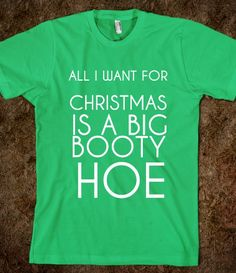 ALL I WANT FOR CHRISTMAS IS A BIG BOOTY HOE