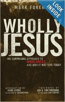 Wholly Jesus: His Surprising Approach to Wholeness and Why it Matters Today by Mark Foreman, Jon Foreman, Tim Foreman.