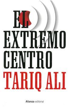 Tariq Ali : El extremo centro. Madrid: Alianza, 2015, 270 p.