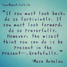 """""""If You Must Look Back, Do So Forgivingly. If You Must Look Ford, Do So Prayerfully. However, The Wisest Thing You Can Do Is Be Present In the Present...Gratefully."""" -Maya Angelou"""