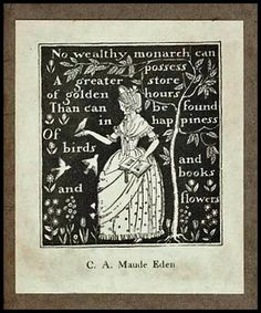 "An Early Bookplate with a very delightful verse: ""No wealthy monarch can possess a greater store of golden hours than can be found in happiness of birds and books and flowers."" So very true."