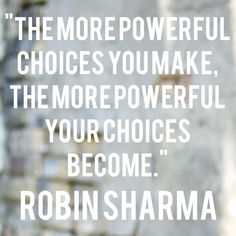 The more powerful choices you make, the more powerful your choices become.