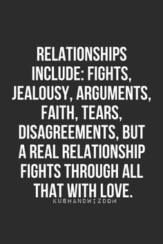 Relationships include fights, jealousy, arguments, faith, tears, disagreements, but a real relationship fights through all that with love.