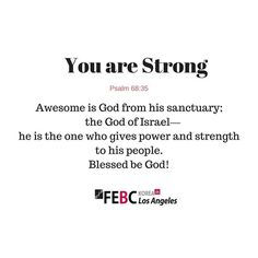 You are strong! - Psalm 68:35  #Christ #Bible #blessed #Christian #BibleVerseOfTheDay #Church #Scripture #BibleVerse #BibleStudy #jesusfreak #gospel #Quote #BibleQuotes #Jesus#love #GoodNews #BibleVerses #GodIsGood #Christians #BibleQuote #Relationships #godislove #faith #encouragement #ChristianQuotes #quoteoftheday #potd #daily #Psalm #FEBCKoreainLA