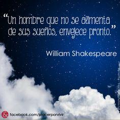"""""""Un hombre que no se alimenta de sus sueños, envejece pronto."""" William Shakespeare"""