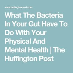 What The Bacteria In Your Gut Have To Do With Your Physical And Mental Health | The Huffington Post