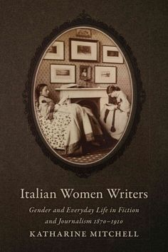 Italian women writers : gender and everyday life in fiction and journalism, 1870-1910 / Katharine Mitchell