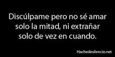 Discúlpame pero no sé amar solo la mitad, ni extrañar solo de vez en cuando. #frases