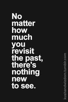 No matter how much you revisit the past, there's nothing new to see. #wisdom #affirmations #inspiration