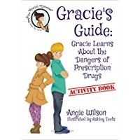 Gracie's Guide:  Gracie Learns About the Dangers of Prescription Drugs by Angie Wilson is a children's book about a young detective named Gracie. One day at school, a boy named Eli was starting to eat what he thought was candy when he is called...