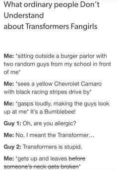 Uh I'm kinda guilty of doing this. XD Any yellow Camaro with racing stripes is called a Bumblebee. I do not care that I am adult! XD lmao<<< when you see a car with a autobot/deception symbol aND YOU JUST START INTERNALLY SCREAMING WITH JOY!?!
