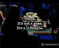 Poker. It's not a game. It's a lifestyle.