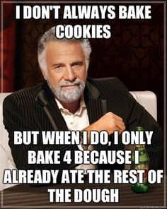 I bake cookies just to eat the dough lol