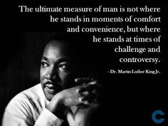 #Leadership & #Management. Quote from Martin Luther King Jr. The measure of a man is where he stands at times of challenge and controversy. www.callancourse.com