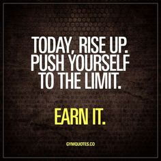 Today, rise up. Push yourself to the limit. Earn it.  Rise up. It's a new day. Get up and get in the gym. Train as hard as you can and push yourself to the limit. Earn it.