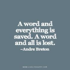 A word and everything is saved. A word and all is lost. - Andre Breton