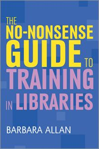 THE NO-NONSENSE GUIDE TO TRAINING IN LIBRARIES  - - -     The people side of training /     Use of technologies to support training  practices /     Different approaches to learning and teaching /     Planning and designing training /     Delivering training: face-to-face and blended learning /     Evaluation of training events and continuous improvement    / Learning and development in the workplace