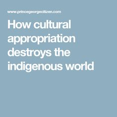 How cultural appropriation destroys the indigenous world Cultural Appropriation, World 1, Writer, Politics, Canada, Culture, Writers, Authors