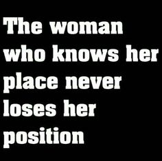a woman who knows her place never loses her position