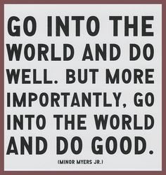 Go into the world and do well. But more importantly, go into the world and do good. [Minor Myers, Jr.]