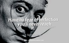 """Have no fear of perfection - you'll never reach it."" Quote by Salvador Dalí"