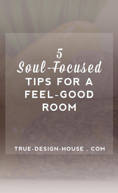 5 Soul-Focused Tips for Designing a Feel-Good Room