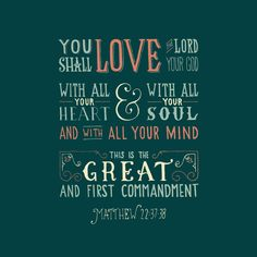 """Jesus said unto him, Thou shalt love the Lord thy God with all thy heart, and with all thy soul, and with all thy mind. This is the first and great commandment."" ‭‭Matthew‬ ‭22:37-38‬ ‭KJV‬‬"