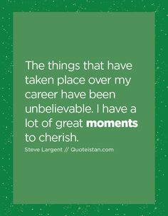 The things that have taken place over my career have been unbelievable. I have a lot of great moments to cherish. Moment Quotes, Life Quotes, My Career, Quote Of The Day, Mindfulness, Inspirational Quotes, In This Moment, Motivation, Places
