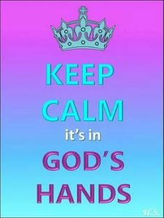 KEEP CALM it's in GOD'S HANDS