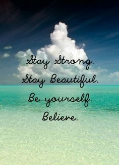 Say strong. Stay beautiful. Be yourself. Belive.
