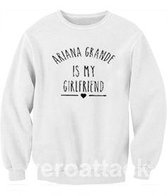 Ariana Is my GirlFriend Unisex Sweatshirts