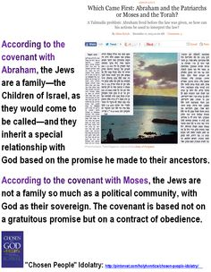 """""""Chosen People"""" Idolatry:   Which Came First: Abraham and the Patriarchs or Moses and the Torah?  > > >  Einstein: """"The Jewish people to whom I gladly belong and with whose mentality I have a deep affinity have no different quality for me than all other people. As far as my experience goes, they are no better than other human groups, although they are protected from the worst cancers by a lack of power. Otherwise I cannot see anything 'chosen' about them."""""""