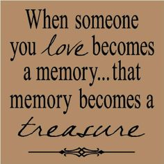 """when someone you love becomes a memory...that memory becomes a treasure""."