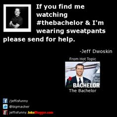 If you find me watching #thebachelor & I'm wearing sweatpants please send for help. -  by Jeff Dwoskin