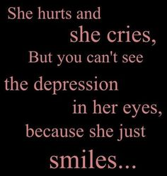 She hurts and she cries. But you cant see the depression in her eyes. Because she just smiles....