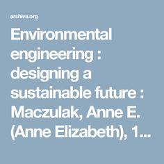 Environmental engineering : designing a sustainable future : Maczulak, Anne E. (Anne Elizabeth), 1954- : Free Download & Streaming : Internet Archive