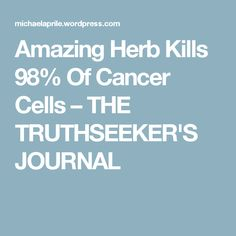 Amazing Herb Kills 98% Of Cancer Cells – THE TRUTHSEEKER'S JOURNAL