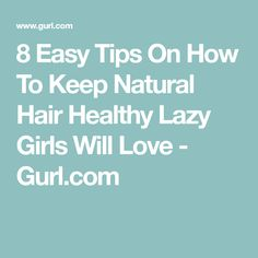 8 Easy Tips On How To Keep Natural Hair Healthy Lazy Girls Will Love - Gurl.com