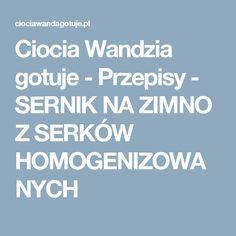 Ciocia Wandzia gotuje - Przepisy - SERNIK NA ZIMNO Z SERKÓW HOMOGENIZOWANYCH