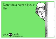Don't be a hater all your life.