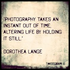 """""""Photography takes an instant out of time, altering life by holding it still."""" ~ Dorothea Lange #quote by benrmatthews, via Flickr"""