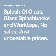 Splash Of Glass, Glass Splashbacks and Worktops, No sales, Just unbeatable prices.