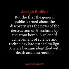 """""""But the first the general public learned about the discovery was the news of the destruction of Hiroshima by the atom bomb. A splendid achievement of science and technology had turned malign. Science became identified with death and destruction."""", Joseph Rotblat"""