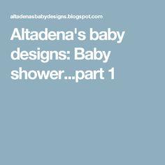 Altadena's baby designs: Baby shower...part 1