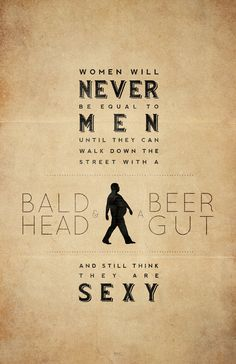 Women will never be equal to men until... they can walk down the street with a bald head and a beer gut and still think they are sexy.